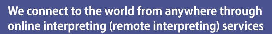 We connect to the world from anywhere through online interpreting (remote interpreting) services